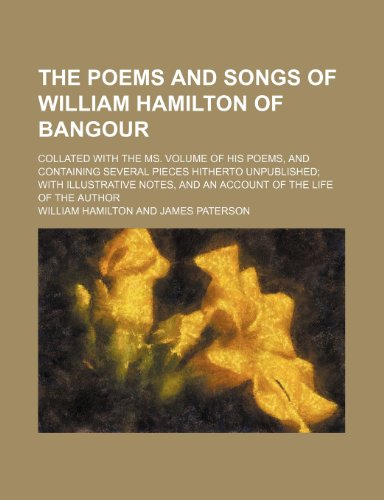 The poems and songs of William Hamilton of Bangour; collated with the ms. volume of his poems, and containing several pieces hitherto unpublished with ... and an account of the life of the author