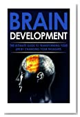 Brain Development: The Ultimate Guide to Transforming Your Life By Changing Your Thoughts