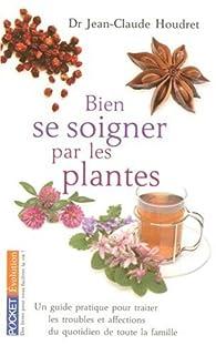 Bien se soigner par les plantes : Un guide pratique pour traiter les troubles et affections du quotidien de toute la famille par Jean-Claude Houdret