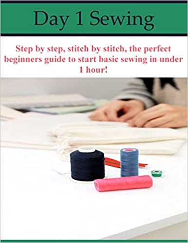 Day 1 Sewing: Step by step, stitch by stitch, the perfect beginners guide to start basic sewing in under 1 hour!