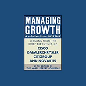 Managing Growth, a Selection from Boss Talk: Lessons from CEOs of Cisco, Citigroup and Novartis (Unabr.) | [The Editors of the Wall Street Journal]