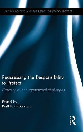 Reassessing the Responsibility to Protect: Conceptual and Operational Challenges (Global Politics and the Responsibility