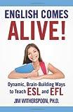 English Comes Alive! Dynamic, Brain-Building Ways to Teach ESL and EFL