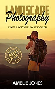 Landscape Photography: From Beginner To Expert (photography, stunning digital, great pictures, digital photography, portrait ... landscape photography, good pictures)