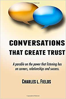 Conversations That Create Trust: A Parable On The Power Listening Has On Careers, Relationships And Success.