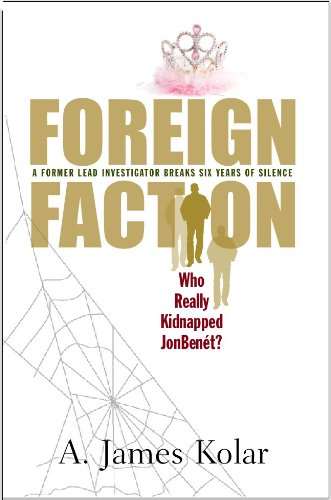 Foreign Faction: Who Really Kidnapped JonBenet?, by A. James Kolar