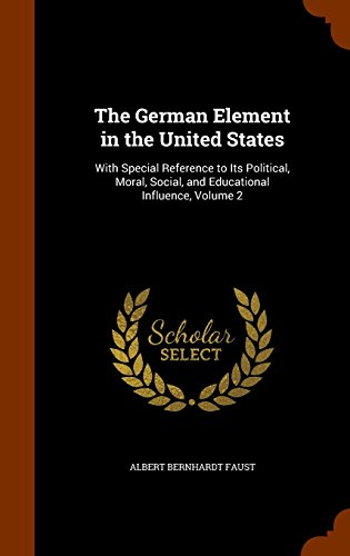 The German Element in the United States: With Special Reference to Its Political, Moral, Social, and Educational Influence, Volume 2