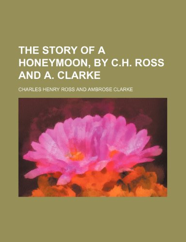 The story of a honeymoon, by C.H. Ross and A. Clarke