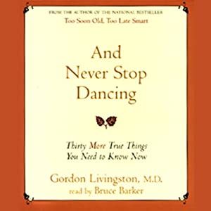 And Never Stop Dancing: 30 More True Things You Need to Know Now | [Gordon Livingston]
