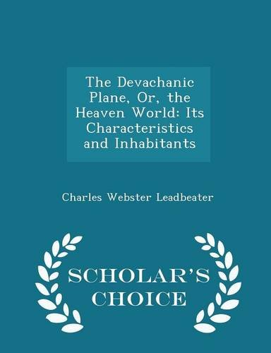 The Devachanic Plane, Or, the Heaven World: Its Characteristics and Inhabitants - Scholar's Choice Edition