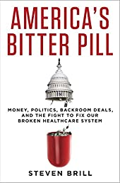 America's Bitter Pill: Money, Politics, Back-Room Deals, and the Fight to Fix Our Broken Healthcare System