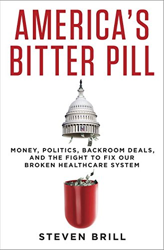 America's Bitter Pill: Money, Politics, Back-Room Deals, and the Fight to Fix Our Broken Healthca…
