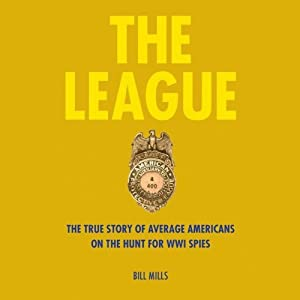 The League: The True Story of Average Americans on the Hunt for WWI Spies | [Bill Mills]