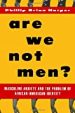 Are We Not Men?: Masculine Anxiety and the Problem of African American Identity