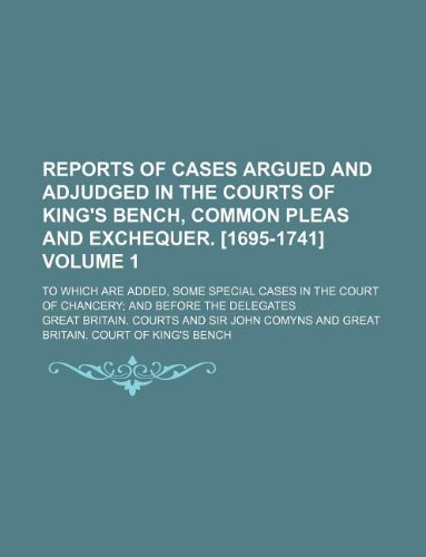 Reports of cases argued and adjudged in the courts of King's Bench, Common Pleas and Exchequer. [1695-1741] Volume 1; To which are added, some special ... Court of Chancery and before the Delegates