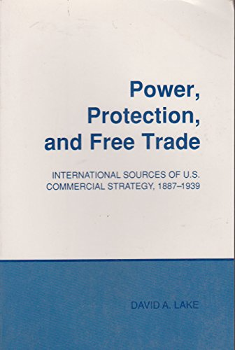 Power, Protection, and Free Trade: International Sources of U.S. Commercial Strategy, 1887-1939 (Cornell Studies in Poli