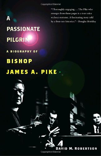 A Passionate Pilgrim: A Biography of Bishop James A. Pike