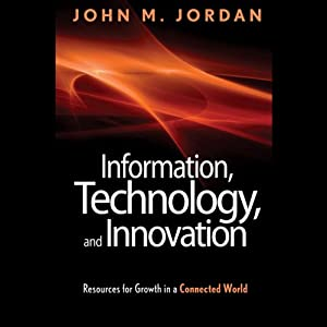 Information, Technology, and Innovation: Resources for Growth in a Connected World | [John M. Jordan]