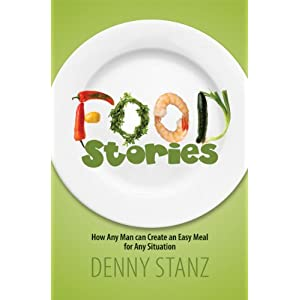 Food Stories: How Any Man Can Create an Easy Meal for Any Situation