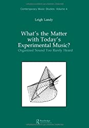 What's the Matter with Today's Experimental Music?: Organized Sound Too Rarely Heard (Contemporary Music Studies)