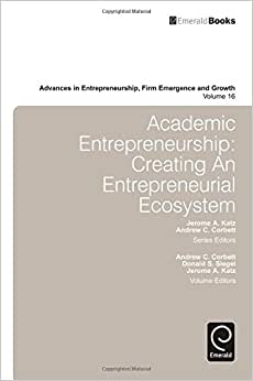 Academic Entrepreneurship: Creating An Entrepreneurial Ecosystem (Advances In Entrepreneurship, Firm Emergence And Growth)