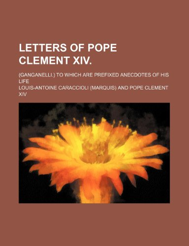 Letters of Pope Clement Xiv. (Volume 2); (Ganganelli.) to Which Are Prefixed Anecdotes of His Life
