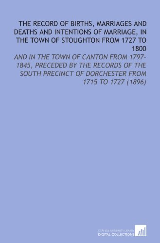 The Record of Births, Marriages and Deaths and Intentions of Marriage, in the Town of Stoughton From 1727 to 1800: And in the Town of Canton From ... of Dorchester From 1715 to 1727 (1896)
