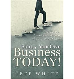 Start Your Own Business Today!: Your Guide To Investing In A Business With Guaranteed Success
