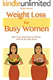 Weight Loss For Busy Women: How I Lost 30 Pounds in 5 Weeks And Got My Body Back!