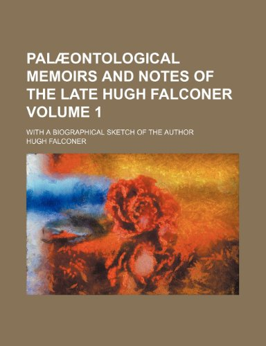 Palæontological memoirs and notes of the late Hugh Falconer; With a biographical sketch of the author Volume 1