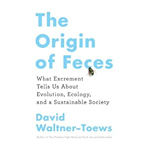 The Origin of Feces: What Excrement Tells Us About Evolution, Ecology, and a Sustainable Society | [David Waltner-Toews]