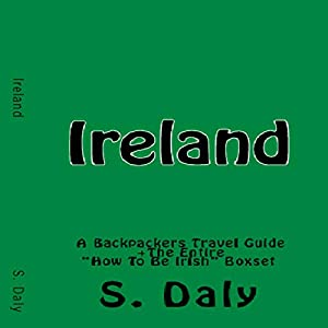 Ireland: A Backpackers Travel Guide + The Entire How to Be Irish Boxset Hörbuch von S. Daly Gesprochen von: K.D. O'Neill