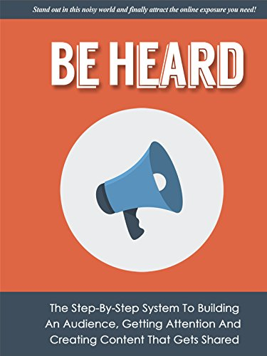 Be Heard: The Step-By-Step System To Building An Audience, Getting Attention And Creating Content That Gets Shared