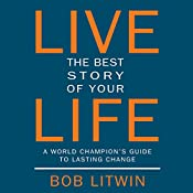 Live the Best Story of Your Life:  A World Champion's Guide to Lasting Change | [Bob Litwin]