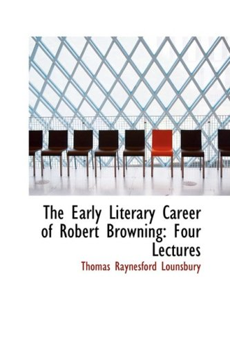 The Early Literary Career of Robert Browning: Four Lectures