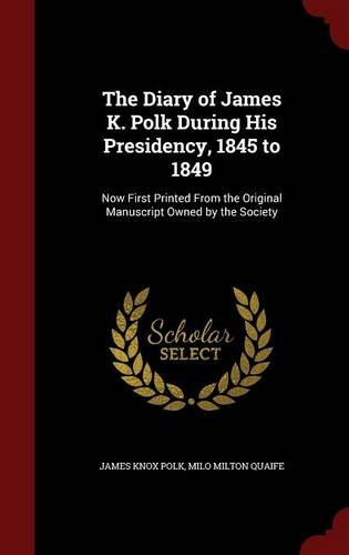 The Diary of James K. Polk During His Presidency, 1845 to 1849: Now First Printed From the Original Manuscript Owned by