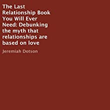 The Last Relationship Book You Will Ever Need: Debunking the Myth That Relationships Are Based on Love Audiobook by Jeremiah Dotson Narrated by Matt Stevens