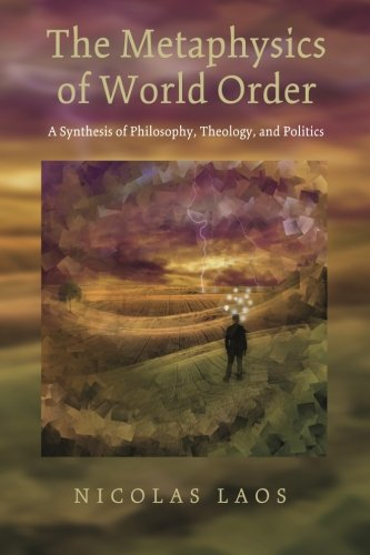 The Metaphysics of World Order: A Synthesis of Philosophy, Theology, and Politics