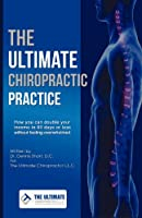 The Ultimate Chiropractic Practice: How You Can Double Your Income in 60 Days or Less Without Feeling Overwhelmed