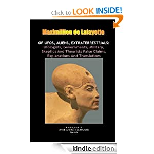 OF UFOS, ALIENS, EXTRATERRESTRIALS: Ufologists, Governments, Military, Skeptics And Theorists False Claims, Explanations And Translations
