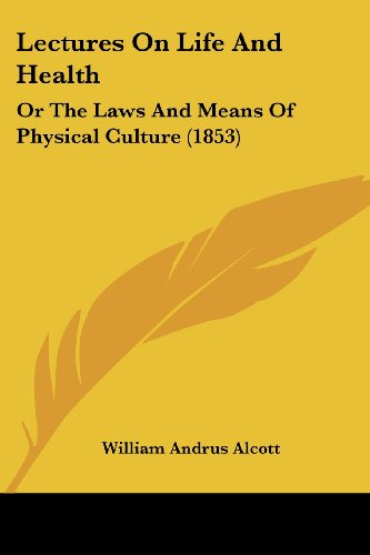 Lectures On Life And Health: Or The Laws And Means Of Physical Culture (1853)