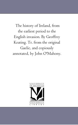 The History Of Ireland, From The Earliest Period To The English Invasion. By Geoffrey Keating. Tr. From The Original Gaelic, And Copiously Annotated, By John O'Mahony. front-397535