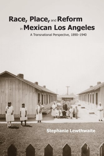 Race, Place, and Reform in Mexican Los Angeles: A Transnational Perspective, 1890-1940