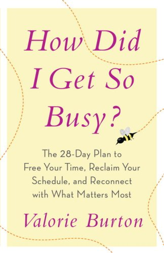 How Did I Get So Busy?: The 28-day Plan to Free Your Time, Reclaim Your Schedule, and Reconnect with What Matters Most, Valorie Burton