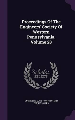 Proceedings Of The Engineers' Society Of Western Pennsylvania, Volume 28