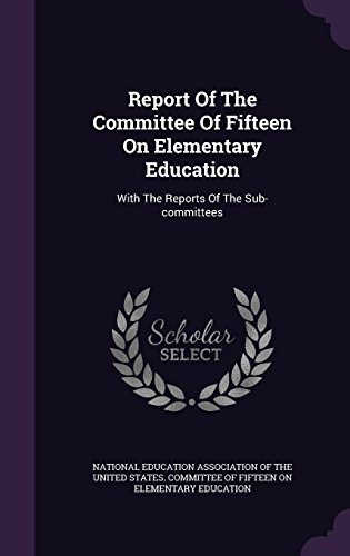 Report Of The Committee Of Fifteen On Elementary Education: With The Reports Of The Sub-committees