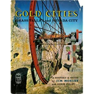 Gold Cities: Grass Valley and Nevada City, Being a History and Guide to the Adventuresome Past of Two Picturesque Cities of the California Gold jim morley