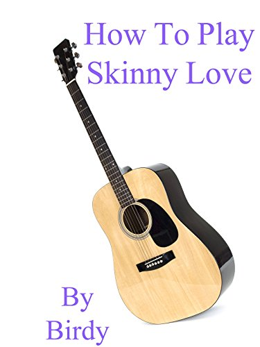 How To Play Skinny Love By Birdy - Guitar Tabs