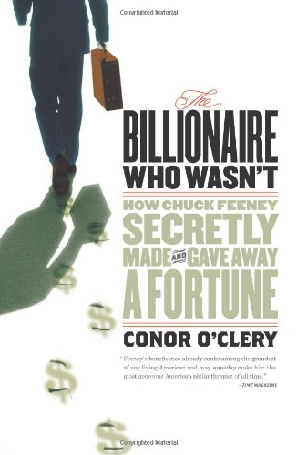 The Billionaire Who Wasn't: How Chuck Feeney Made and Gave Away a Fortune Without Anyone Knowing: Conor O'Clery: 9781586483913: Amazon.com: Books