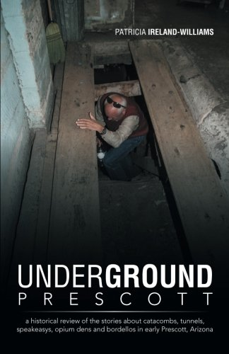 Underground Prescott: A Historical Review of the Stories About Catacombs, Tunnels, Speakeasys, Opium Dens and Bordellos in Early Prescott, Arizona